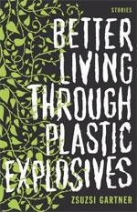 Better Living Through Plastic Explosives,by Zsuzsi Gartner