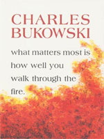 What Matters Most is How Well You Walk Through the Fire, by Charles Bukowski